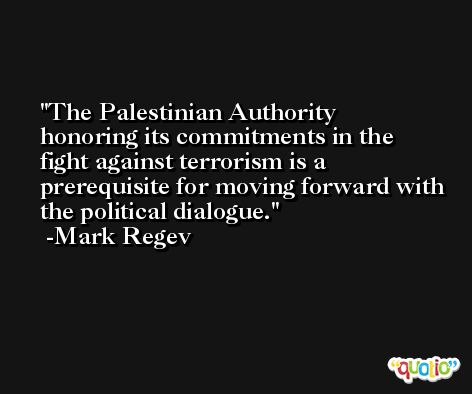 The Palestinian Authority honoring its commitments in the fight against terrorism is a prerequisite for moving forward with the political dialogue. -Mark Regev
