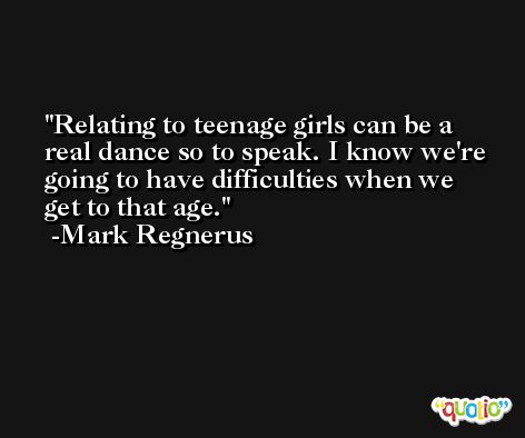 Relating to teenage girls can be a real dance so to speak. I know we're going to have difficulties when we get to that age. -Mark Regnerus