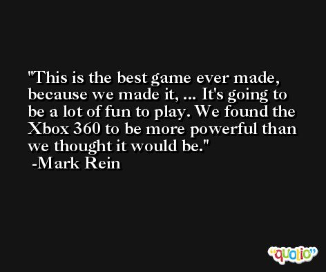 This is the best game ever made, because we made it, ... It's going to be a lot of fun to play. We found the Xbox 360 to be more powerful than we thought it would be. -Mark Rein