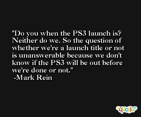 Do you when the PS3 launch is? Neither do we. So the question of whether we're a launch title or not is unanswerable because we don't know if the PS3 will be out before we're done or not. -Mark Rein