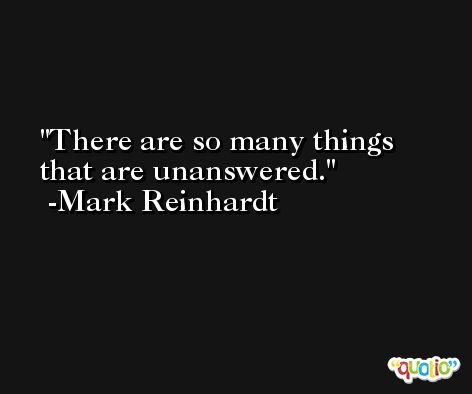 There are so many things that are unanswered. -Mark Reinhardt