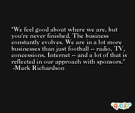 We feel good about where we are, but you're never finished. The business constantly evolves. We are in a lot more businesses than just football -- radio, TV, concessions, Internet -- and a lot of that is reflected in our approach with sponsors. -Mark Richardson