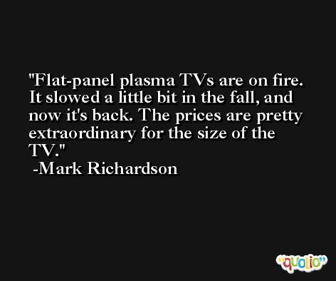 Flat-panel plasma TVs are on fire. It slowed a little bit in the fall, and now it's back. The prices are pretty extraordinary for the size of the TV. -Mark Richardson