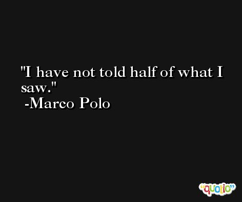I have not told half of what I saw. -Marco Polo