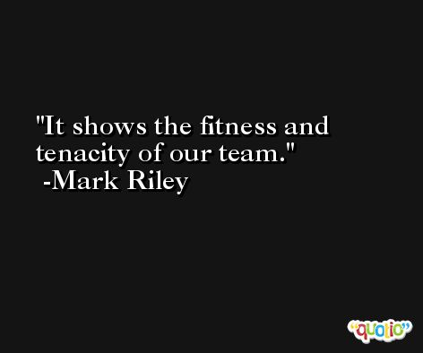 It shows the fitness and tenacity of our team. -Mark Riley