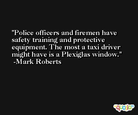 Police officers and firemen have safety training and protective equipment. The most a taxi driver might have is a Plexiglas window. -Mark Roberts