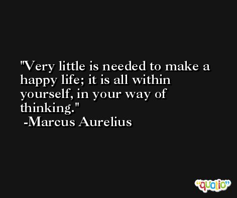 Very little is needed to make a happy life; it is all within yourself, in your way of thinking. -Marcus Aurelius Antoninus