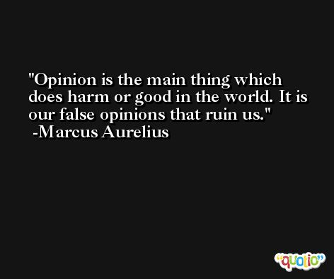 Opinion is the main thing which does harm or good in the world. It is our false opinions that ruin us. -Marcus Aurelius Antoninus