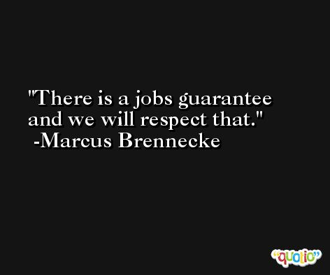 There is a jobs guarantee and we will respect that. -Marcus Brennecke