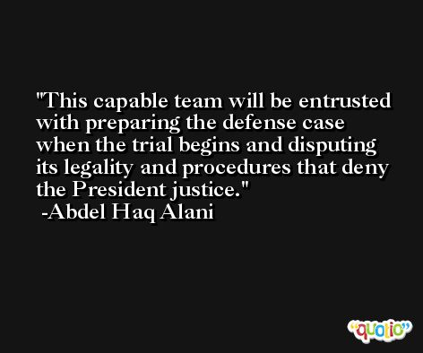 This capable team will be entrusted with preparing the defense case when the trial begins and disputing its legality and procedures that deny the President justice. -Abdel Haq Alani
