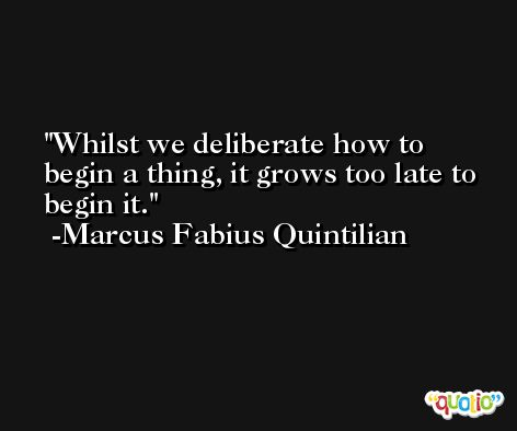 Whilst we deliberate how to begin a thing, it grows too late to begin it. -Marcus Fabius Quintilian