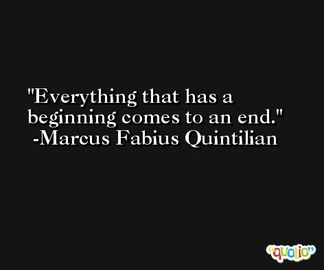Everything that has a beginning comes to an end. -Marcus Fabius Quintilian