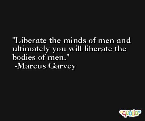 Liberate the minds of men and ultimately you will liberate the bodies of men. -Marcus Garvey