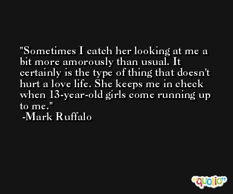 Sometimes I catch her looking at me a bit more amorously than usual. It certainly is the type of thing that doesn't hurt a love life. She keeps me in check when 13-year-old girls come running up to me. -Mark Ruffalo