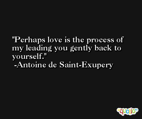 Perhaps love is the process of my leading you gently back to yourself. -Antoine de Saint-Exupery