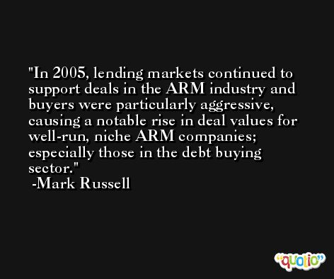 In 2005, lending markets continued to support deals in the ARM industry and buyers were particularly aggressive, causing a notable rise in deal values for well-run, niche ARM companies; especially those in the debt buying sector. -Mark Russell