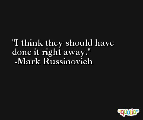 I think they should have done it right away. -Mark Russinovich