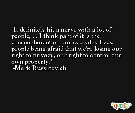 It definitely hit a nerve with a lot of people, ... I think part of it is the encroachment on our everyday lives, people being afraid that we're losing our right to privacy, our right to control our own property. -Mark Russinovich
