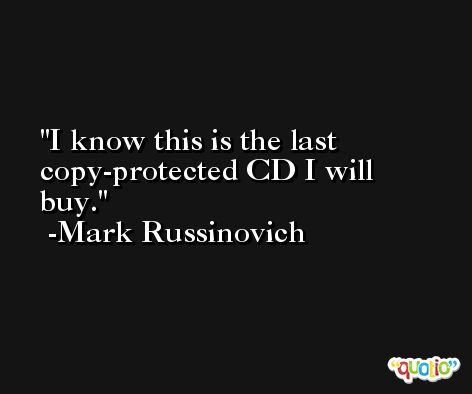 I know this is the last copy-protected CD I will buy. -Mark Russinovich