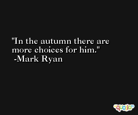 In the autumn there are more choices for him. -Mark Ryan