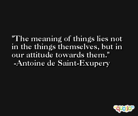 The meaning of things lies not in the things themselves, but in our attitude towards them. -Antoine de Saint-Exupery