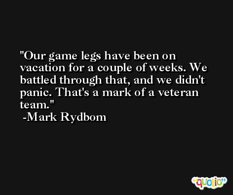 Our game legs have been on vacation for a couple of weeks. We battled through that, and we didn't panic. That's a mark of a veteran team. -Mark Rydbom