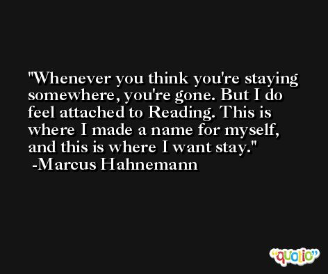 Whenever you think you're staying somewhere, you're gone. But I do feel attached to Reading. This is where I made a name for myself, and this is where I want stay. -Marcus Hahnemann
