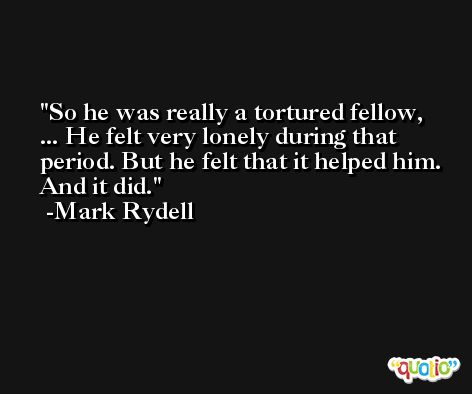 So he was really a tortured fellow, ... He felt very lonely during that period. But he felt that it helped him. And it did. -Mark Rydell