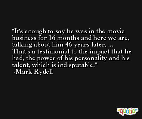 It's enough to say he was in the movie business for 16 months and here we are, talking about him 46 years later, ... That's a testimonial to the impact that he had, the power of his personality and his talent, which is indisputable. -Mark Rydell