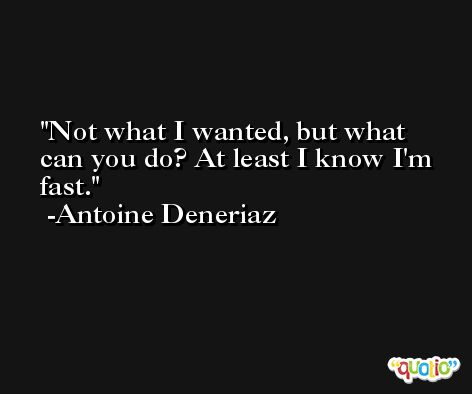 Not what I wanted, but what can you do? At least I know I'm fast. -Antoine Deneriaz