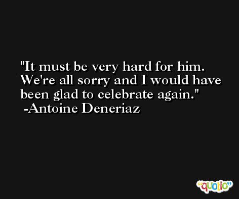 It must be very hard for him. We're all sorry and I would have been glad to celebrate again. -Antoine Deneriaz