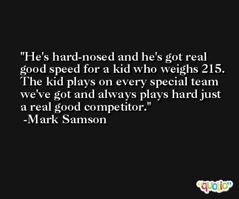 He's hard-nosed and he's got real good speed for a kid who weighs 215. The kid plays on every special team we've got and always plays hard just a real good competitor. -Mark Samson