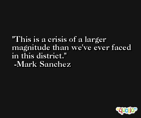 This is a crisis of a larger magnitude than we've ever faced in this district. -Mark Sanchez