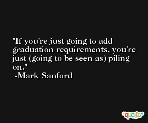 If you're just going to add graduation requirements, you're just (going to be seen as) piling on. -Mark Sanford