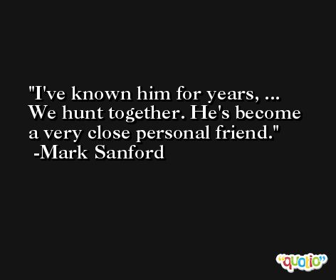 I've known him for years, ... We hunt together. He's become a very close personal friend. -Mark Sanford
