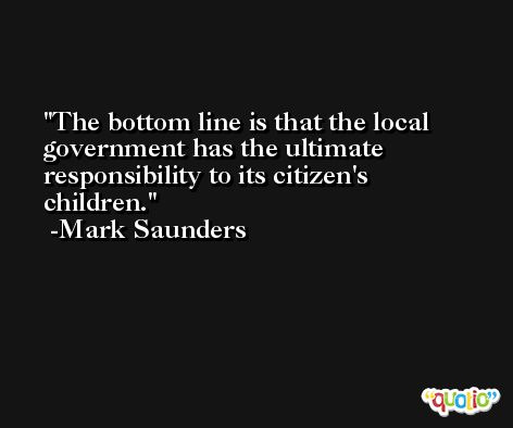 The bottom line is that the local government has the ultimate responsibility to its citizen's children. -Mark Saunders