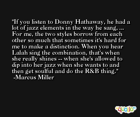 If you listen to Donny Hathaway, he had a lot of jazz elements in the way he sang, ... For me, the two styles borrow from each other so much that sometimes it's hard for me to make a distinction. When you hear Lalah sing the combination, that's when she really shines -- when she's allowed to dip into her jazz when she wants to and then get soulful and do the R&B thing. -Marcus Miller