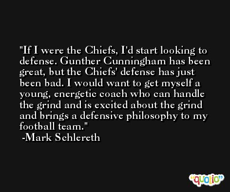 If I were the Chiefs, I'd start looking to defense. Gunther Cunningham has been great, but the Chiefs' defense has just been bad. I would want to get myself a young, energetic coach who can handle the grind and is excited about the grind and brings a defensive philosophy to my football team. -Mark Schlereth