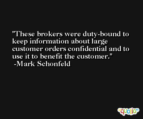 These brokers were duty-bound to keep information about large customer orders confidential and to use it to benefit the customer. -Mark Schonfeld