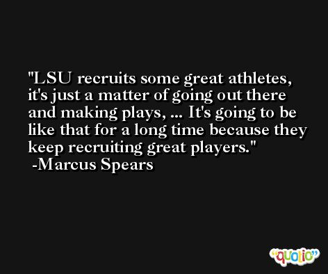 LSU recruits some great athletes, it's just a matter of going out there and making plays, ... It's going to be like that for a long time because they keep recruiting great players. -Marcus Spears