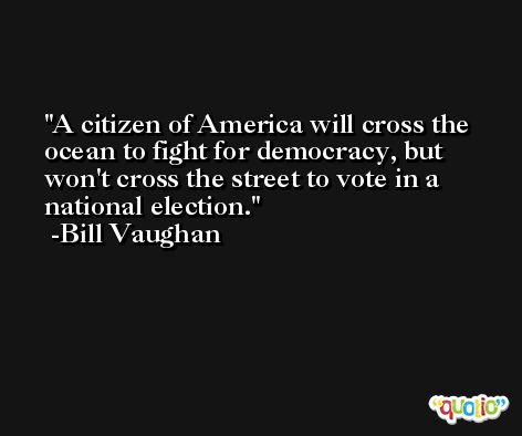 A citizen of America will cross the ocean to fight for democracy, but won't cross the street to vote in a national election. -Bill Vaughan