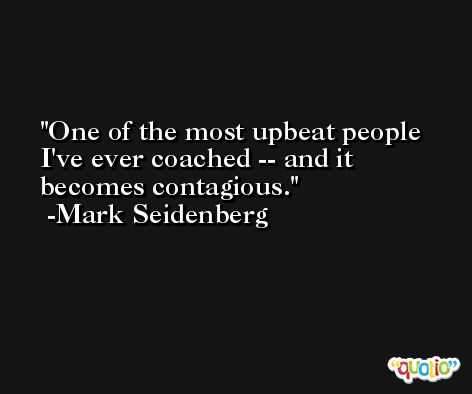 One of the most upbeat people I've ever coached -- and it becomes contagious. -Mark Seidenberg