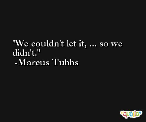 We couldn't let it, ... so we didn't. -Marcus Tubbs
