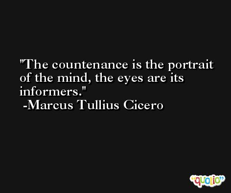 The countenance is the portrait of the mind, the eyes are its informers. -Marcus Tullius Cicero