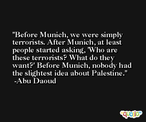 Before Munich, we were simply terrorists. After Munich, at least people started asking, 'Who are these terrorists? What do they want?' Before Munich, nobody had the slightest idea about Palestine. -Abu Daoud