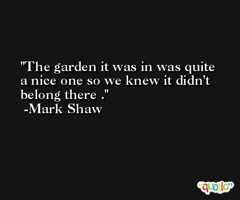 The garden it was in was quite a nice one so we knew it didn't belong there . -Mark Shaw