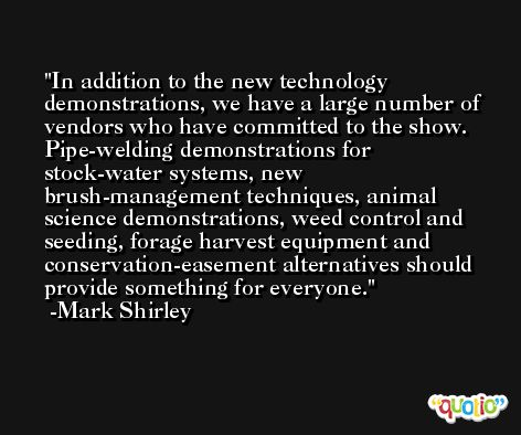 In addition to the new technology demonstrations, we have a large number of vendors who have committed to the show. Pipe-welding demonstrations for stock-water systems, new brush-management techniques, animal science demonstrations, weed control and seeding, forage harvest equipment and conservation-easement alternatives should provide something for everyone. -Mark Shirley