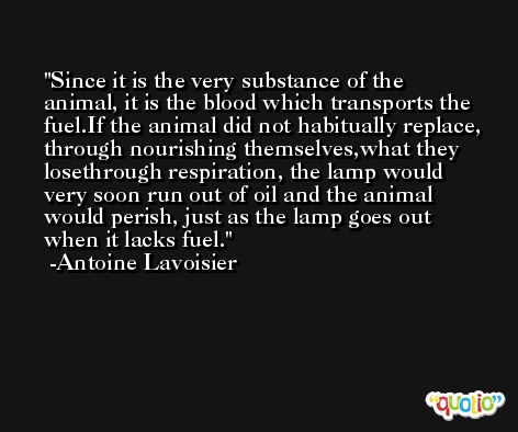 Since it is the very substance of the animal, it is the blood which transports the fuel.If the animal did not habitually replace, through nourishing themselves,what they losethrough respiration, the lamp would very soon run out of oil and the animal would perish, just as the lamp goes out when it lacks fuel. -Antoine Lavoisier