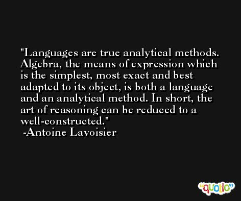 Languages are true analytical methods. Algebra, the means of expression which is the simplest, most exact and best adapted to its object, is both a language and an analytical method. In short, the art of reasoning can be reduced to a well-constructed. -Antoine Lavoisier