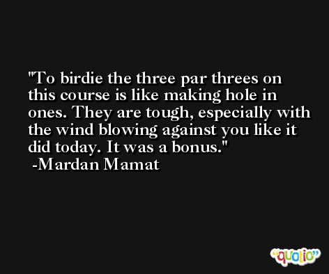 To birdie the three par threes on this course is like making hole in ones. They are tough, especially with the wind blowing against you like it did today. It was a bonus. -Mardan Mamat